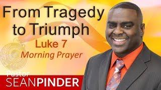 FROM TRAGEDY TO TRIUMPH - LUKE 7 - MORNING PRAYER | PASTOR SEAN PINDER