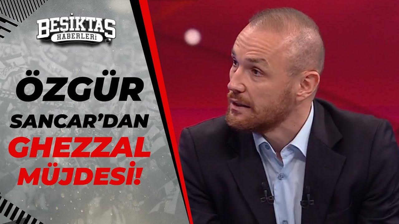 """Özgür Sancar: """"Beşiktaş, Ghezzal Transferini Kısa Süre İçinde Açıklayacak!"""""""