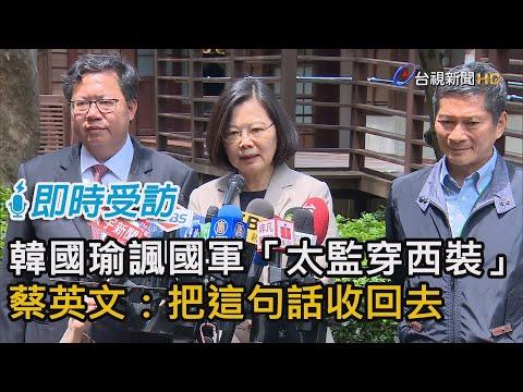 韓國瑜稱台灣沒軍法「太監穿西裝」蔡英文:把這句話收回去【即時受訪】