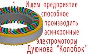 """Ищем  предприятие способное производить асинхронные  электромоторы без магнитов  Дуюнова  """"Колобок"""""""