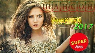 Новинки русского Шансона 2017 / Красивые и душевные песни шансон