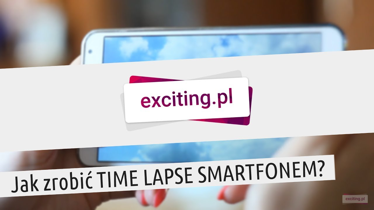 Jak zrobić TIME LAPSE SMARTFONEM? | exciting.pl