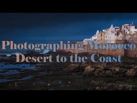 Photographing Morocco - Desert To The Coast