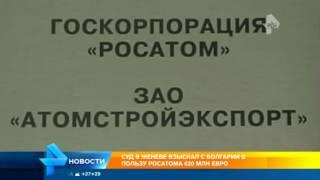 Росатом  отсудил у болгарской компании 620 млн евро за срыв строительства АЭС  Белене