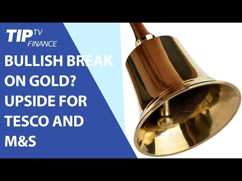 Today's stock and macro update: Bullish break on gold? Upside for Tesco and Marks & Spencer