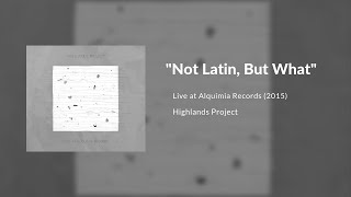 Highlands Project - Not Latin, But What? (Live at Alquimia Records)