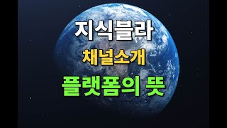 플랫폼의 뜻, 지식블라 채널 소개 영상