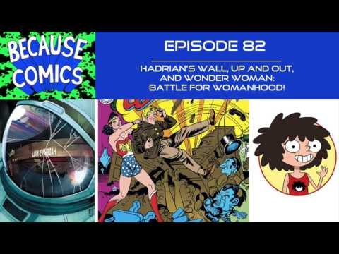 Because Comics Ep. 82 - Hadrian's Wall, Up and Out, and Wonder Woman: Battle for Womanhood!