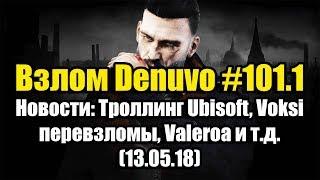 Взлом Denuvo #101.1 (13.05.18). Новости: Троллинг Ubisoft, Voksi перевзломы, Valeroa и т.д.
