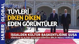 Dünyanın Gözü Şuşa'da! İşte Erdoğan-Aliyev Görüşmesinden Tüyleri Diken Diken Eden Görüntüler