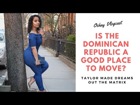 Is The Dominican Republic A Good Place To Move? (Taylor Made Dreams Out The Matrix)