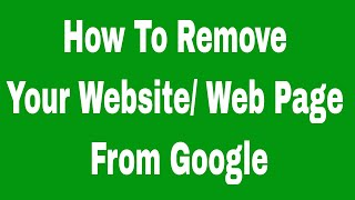 How To Remove Your Website or Web Page From Google