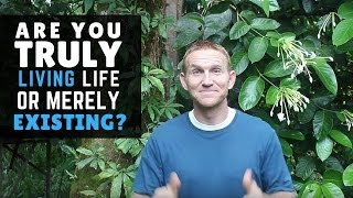 Are You Truly Living Life, or Just Merely Existing? Here