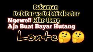 Rekaman debitur vs Debtcollector Kiko Uang,Ngewe Saja Buat Bayar Hutang Nya?
