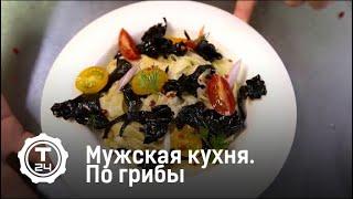 Мужская кухня. По грибы | Т24
