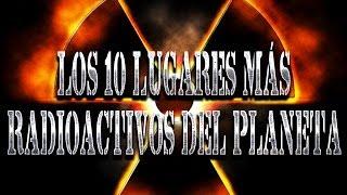 LOS 10 LUGARES MAS RADIOACTIVOS DEL PLANETA