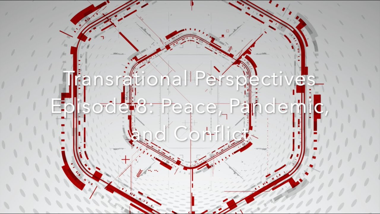 Transrational Perspectives Episode 8: Peace, Pandemic, and Conflict
