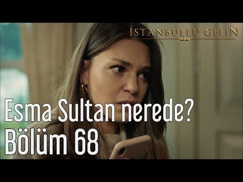 İstanbullu Gelin 68. Bölüm - Esma Sultan Nerede?