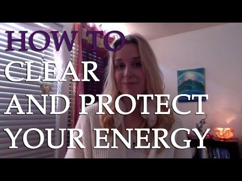 How To Clear Your Energy Field And Protect Yourself Fro
