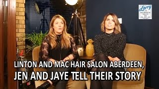 Linton And Mac Hair Salon Aberdeen, Jen and Jaye Tell Their Story