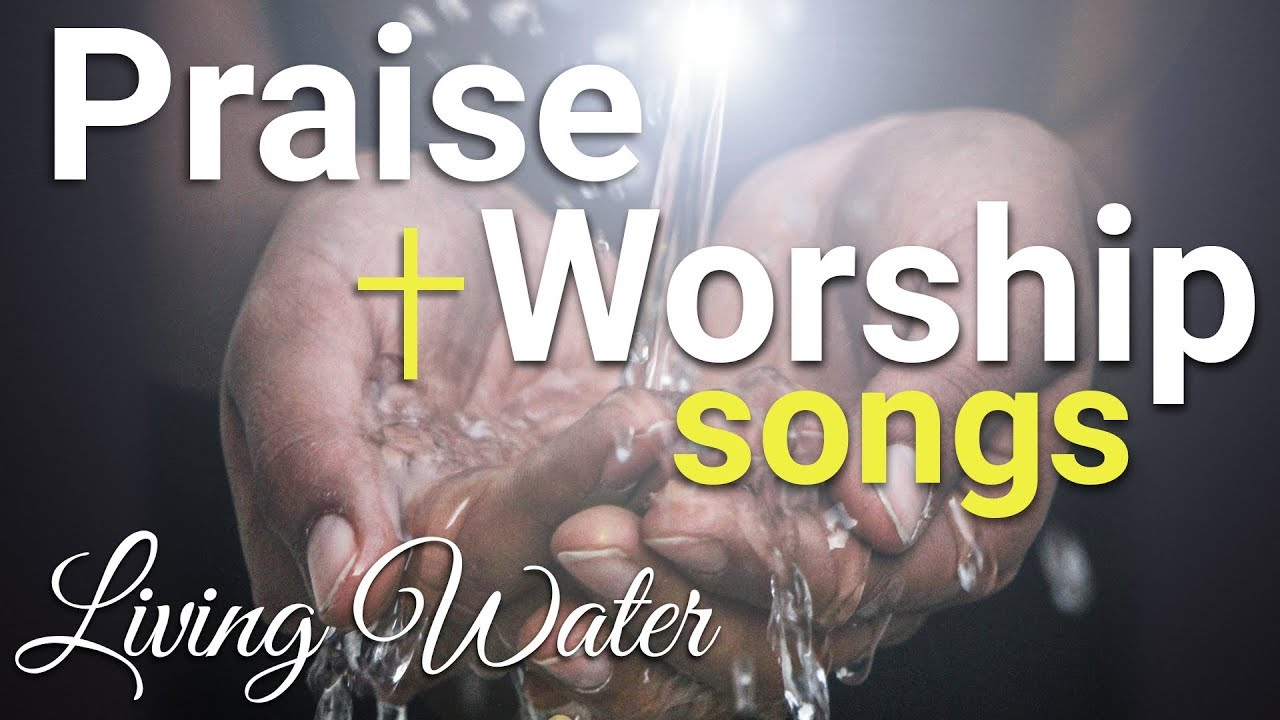 Praise And Worship Songs Gospel Music Playlist 2019 Living Water Youtube