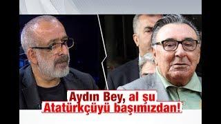 Ahmet KEKEÇ   Aydın Bey, al şu Atatürkçüyü başımızdan!