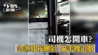 【TVBS】司機怎開車? 急煞狂按喇叭 瞄手機追劇