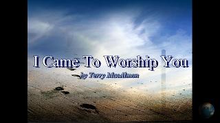 I Came To Worship You