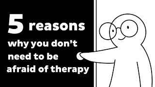 5 Reasons Why You Don't Need to Be Afraid of Therapy