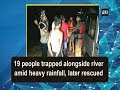 19 people trapped alongside river amid heavy rainfall, later rescued - Uttarakhand News