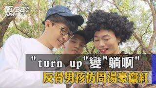 """""""turn up""""變""""躺啊"""" 反骨男孩仿周湯豪竄紅"""