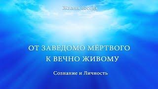 СОЗНАНИЕ И ЛИЧНОСТЬ  ОТ ЗАВЕДОМО МЕРТВОГО К ВЕЧНО ЖИВОМУ