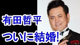 【衝撃】有田哲平45歳、ついに結婚!驚きの結婚相手とは?/Arita Teppei...