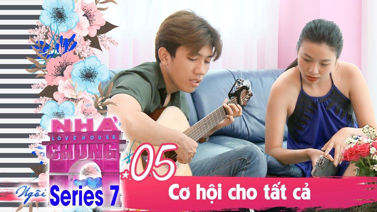 NGÔI NHÀ CHUNG – LOVE HOUSE | SERIES 7 – TẬP 5 | CƠ HỘI CHO TẤT CẢ | 080119