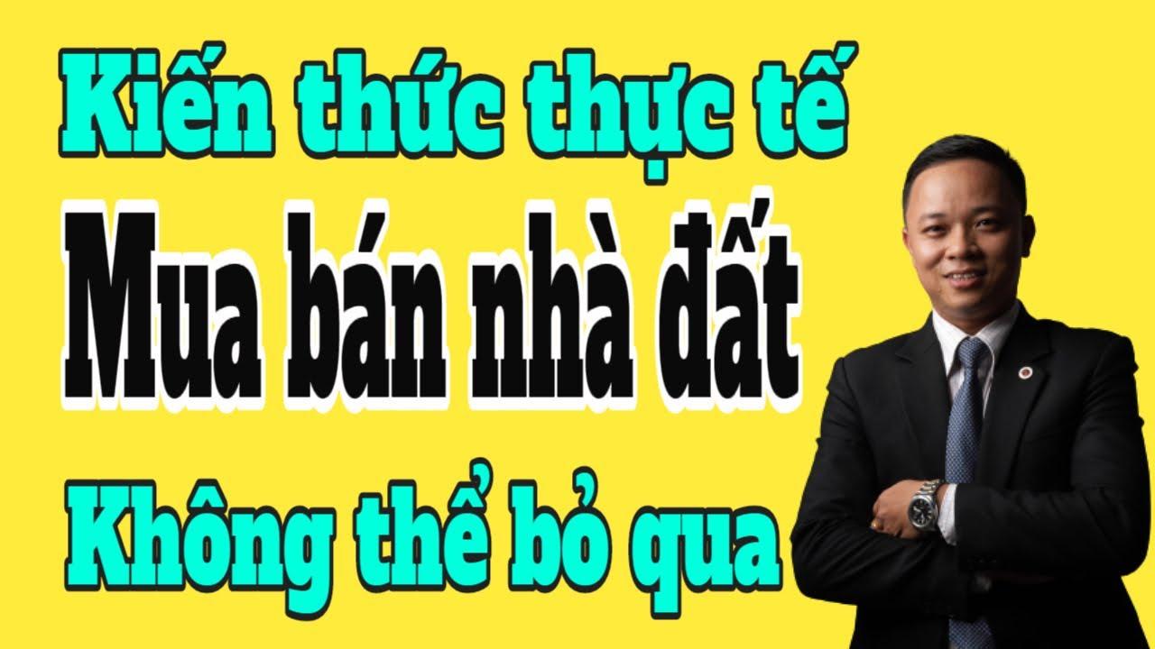 KIến thức thực tế mua bán nhà đất không thể bỏ qua I Phạm Văn Nam