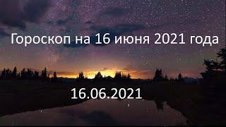 Гороскоп на сегодня завтра 16 июня 2021 года овен телец близнецы рак лев дева весы рыбы водолей
