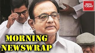 Morning Newswrap : Trouble Mounts For P Chidambaram In INX Media Case