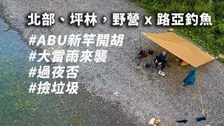 北部、坪林,野營 x 路亞釣魚,  camping& Lurefishing in river ,Taiwan. (勘誤:0.5 PE)