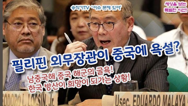 필리핀 외무장관이 중국에 욕설? 남중국해 중국 해군의 굴욕! 한국 방산이 희망이 되가는 상황!