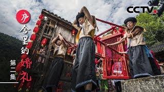 《庐舍里的婚礼》第二集 土家婚礼中的趣事和民俗内涵 | CCTV纪录