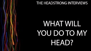 HeadStrong Interviews - What Will You Do To My Head?