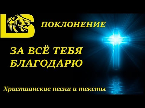 ✟ ПОКЛОНЕНИЕ - ЗА ВСЁ ТЕБЯ БЛАГОДАРЮ✟ Христианские песни и тексты