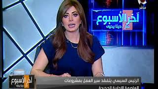 آخر الأسبوع |الرئيس السيسي يتفقد سير العمل بمشروعات العاصمة الإدارية الجديدة