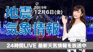 【LIVE】 最新地震・気象情報 ウェザーニュースLiVE 2019年12月6日(金)