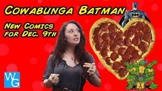 Cowabunga Batman & New Comics for Dec. 9th