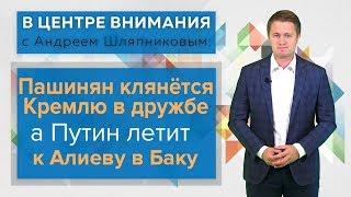 В центре внимания: Пашинян клянётся Кремлю в дружбе, а Путин летит к Алиеву в Баку