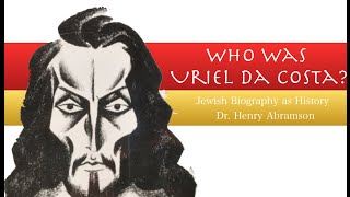 Who was Uriel da Costa? Jewish Biography as History Dr. Henry Abramson