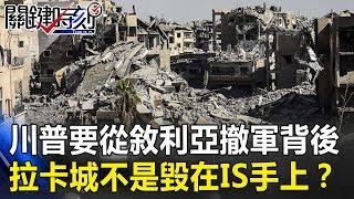 川普要從敘利亞撤軍背後 拉卡城不是毀在IS手上!? 關鍵時刻20181221-6 朱學恒