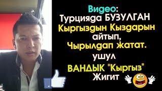 Турцияда БУЗУЛГАН Кыргыз КЫЗДАРЫ тууралуу ЧЫНДЫК | Элдик Роликтер