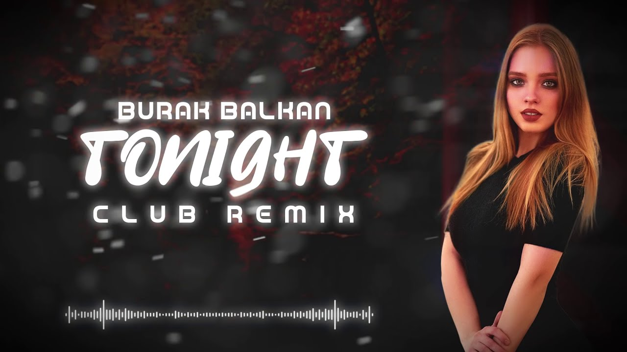Burak Balkan - Tonight ( Club Remix ) 2019
